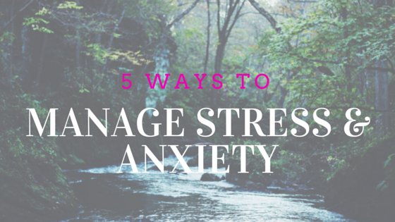 5 Ways To Manage Stress & Anxiety (Blog)