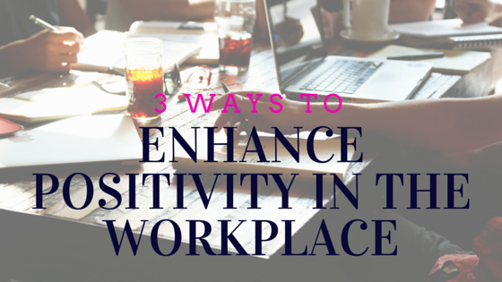 Enhance Positivity in The Workplace (Blog)